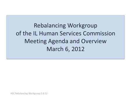 Rebalancing Workgroup of the IL Human Services Commission Meeting Agenda and Overview March 6, 2012 HSC Rebalancing Workgroup 3.6.12.