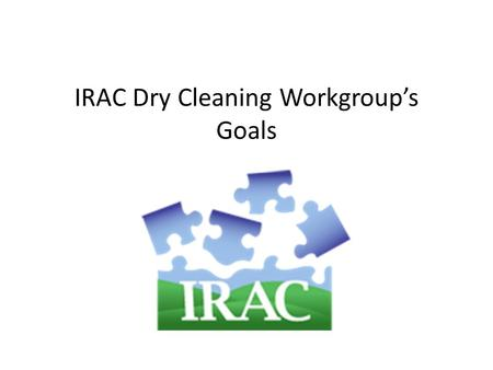 IRAC Dry Cleaning Workgroup's Goals. Answer the Questions What technologies to recommend? How to improve waste management? How to get old, leaky machines.