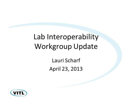 Lab Interoperability Workgroup Update Lauri Scharf April 23, 2013.