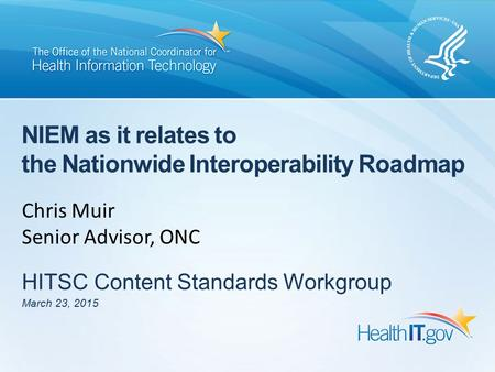 NIEM as it relates to the Nationwide Interoperability Roadmap HITSC Content Standards Workgroup March 23, 2015 Chris Muir Senior Advisor, ONC.