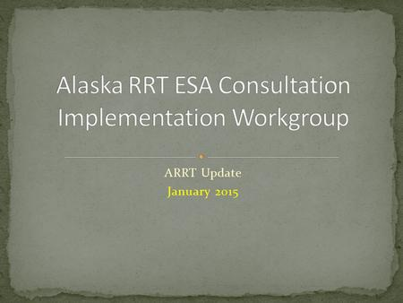 "ARRT Update January 2015. Workgroup Commissioned in FEB 2011 ""to ensure the AK Unified Plan complies with ESA section 7 consultation requirements"" ESA."