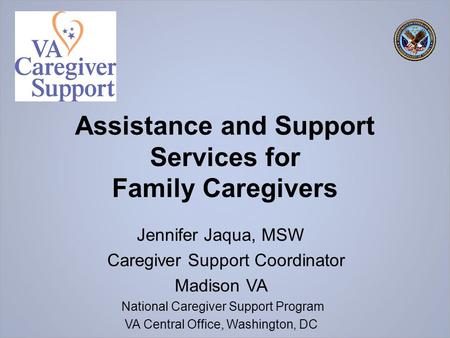 Assistance and Support Services for Family Caregivers Jennifer Jaqua, MSW Caregiver Support Coordinator Madison VA National Caregiver Support Program VA.