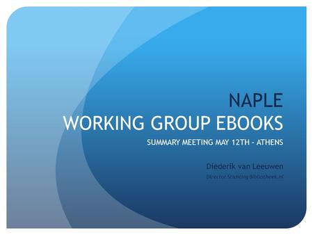 NAPLE WORKING GROUP EBOOKS SUMMARY MEETING MAY 12TH – ATHENS Diederik van Leeuwen Director Stichting Bibliotheek.nl.
