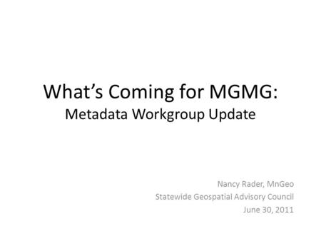 What's Coming for MGMG: Metadata Workgroup Update Nancy Rader, MnGeo Statewide Geospatial Advisory Council June 30, 2011.