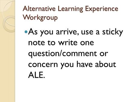 Alternative Learning Experience Workgroup As you arrive, use a sticky note to write one question/comment or concern you have about ALE.