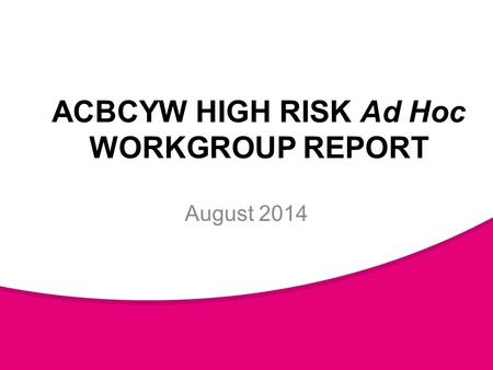 ACBCYW HIGH RISK Ad Hoc WORKGROUP REPORT August 2014.