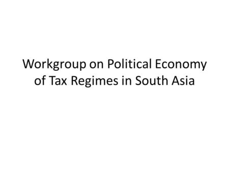 Workgroup on Political Economy of Tax Regimes in South Asia.