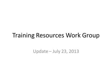 Training Resources Work Group Update – July 23, 2013.