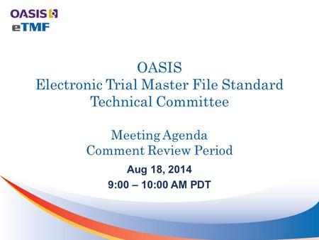 OASIS Electronic Trial Master File Standard Technical Committee Meeting Agenda Comment Review Period Aug 18, 2014 9:00 – 10:00 AM PDT.