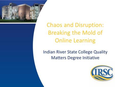 Chaos and Disruption: Breaking the Mold of Online Learning Indian River State College Quality Matters Degree Initiative.