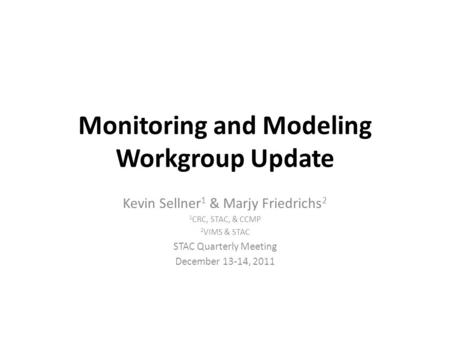 Monitoring and Modeling Workgroup Update Kevin Sellner 1 & Marjy Friedrichs 2 1 CRC, STAC, & CCMP 2 VIMS & STAC STAC Quarterly Meeting December 13-14,