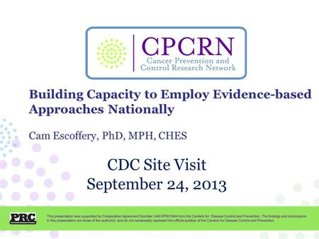 CPCRN Presentation Template CDC Site Visit September 24, 2013 Building Capacity to Employ Evidence-based Approaches Nationally Cam Escoffery, PhD, MPH,