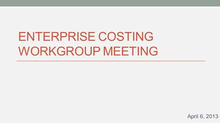 ENTERPRISE COSTING WORKGROUP MEETING April 6, 2013.