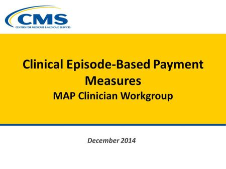 Clinical Episode-Based Payment Measures MAP Clinician Workgroup December 2014.