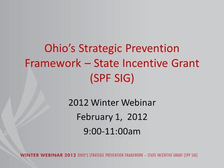 Ohio's Strategic Prevention Framework – State Incentive Grant (SPF SIG) 2012 Winter Webinar February 1, 2012 9:00-11:00am.