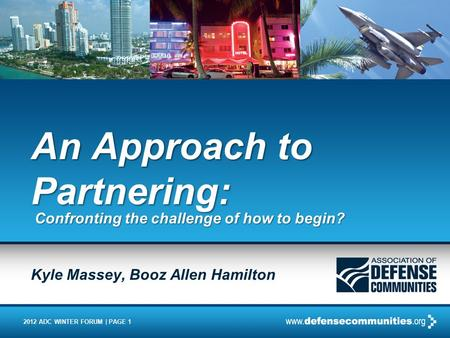 2012 ADC WINTER FORUM | PAGE 1 An Approach to Partnering: Confronting the challenge of how to begin? Kyle Massey, Booz Allen Hamilton.