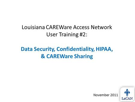 Louisiana CAREWare Access Network User Training #2: Data Security, Confidentiality, HIPAA, & CAREWare Sharing November 2011.