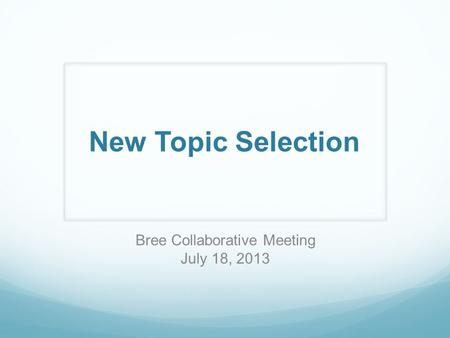 New Topic Selection Bree Collaborative Meeting July 18, 2013.