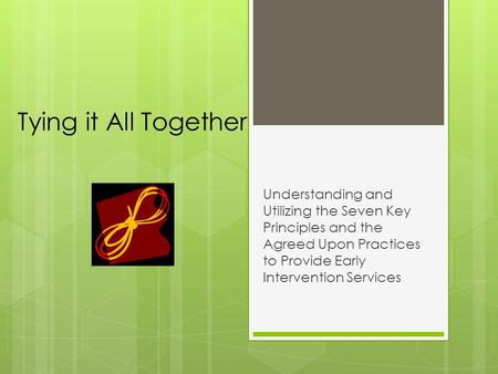Tying it All Together Understanding and Utilizing the Seven Key Principles and the Agreed Upon Practices to Provide Early Intervention Services.