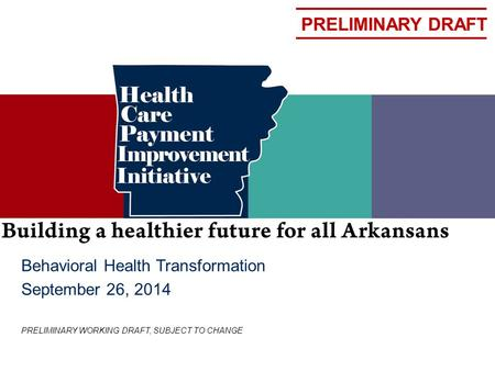 PRELIMINARY DRAFT Behavioral Health Transformation September 26, 2014 PRELIMINARY WORKING DRAFT, SUBJECT TO CHANGE.