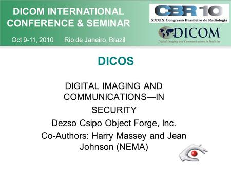 DICOM INTERNATIONAL CONFERENCE & SEMINAR Oct 9-11, 2010 Rio de Janeiro, Brazil DICOS DIGITAL IMAGING AND COMMUNICATIONS—IN SECURITY Dezso Csipo Object.