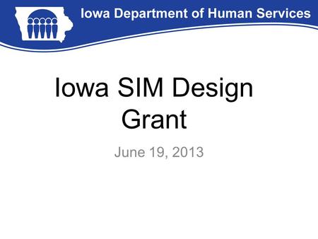 Iowa SIM Design Grant June 19, 2013. SIM Design Grant State Innovation Model Initiative: –IME submitted an application on 9/24/2012 on behalf of the Governor's.