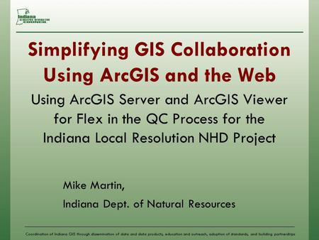 Coordination of Indiana GIS through dissemination of data and data products, education and outreach, adoption of standards, and building partnerships Simplifying.