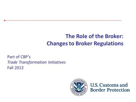 Part of CBP's Trade Transformation Initiatives Fall 2013 The Role of the Broker: Changes to Broker Regulations.