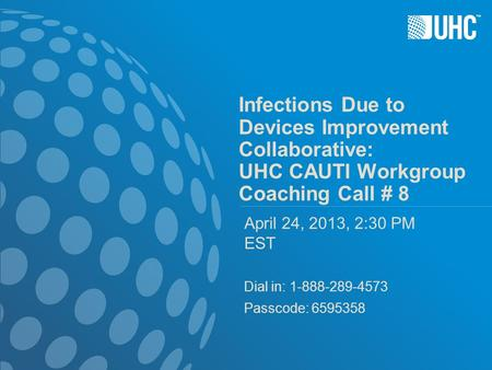 ™ Infections Due to Devices Improvement Collaborative: UHC CAUTI Workgroup Coaching Call # 8 April 24, 2013, 2:30 PM EST Dial in: 1-888-289-4573 Passcode: