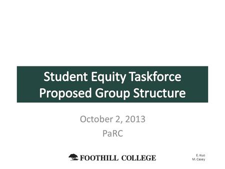 October 2, 2013 PaRC E. Kuo M. Casey. Propose a new structure for the Student Equity Committee Provide rationale for recommendation Open to feedback,