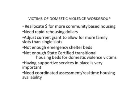 VICTIMS OF DOMESTIC VIOLENCE WORKGROUP Reallocate $ for more community based housing Need rapid rehousing dollars Adjust current grant to allow for more.