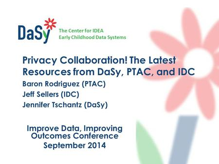 The Center for IDEA Early Childhood Data Systems Improve Data, Improving Outcomes Conference September 2014 Privacy Collaboration! The Latest Resources.