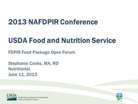 FDPIR Food Package Open Forum Stephanie Cooks, MA, RD Nutritionist June 11, 2013 2013 NAFDPIR Conference USDA Food and Nutrition Service.