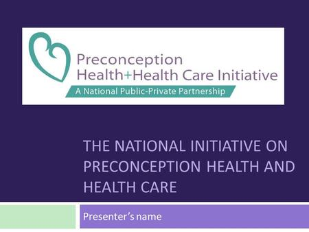 THE NATIONAL INITIATIVE ON PRECONCEPTION HEALTH AND HEALTH CARE Presenter's name.