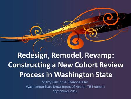 Sherry Carlson & Sheanne Allen Washington State Department of Health- TB Program September 2012 Redesign, Remodel, Revamp: Constructing a New Cohort Review.