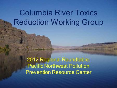 Columbia River Toxics Reduction Working Group 2012 Regional Roundtable: Pacific Northwest Pollution Prevention Resource Center.