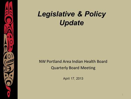 1 Legislative & Policy Update NW Portland Area Indian Health Board Quarterly Board Meeting April 17, 2013.