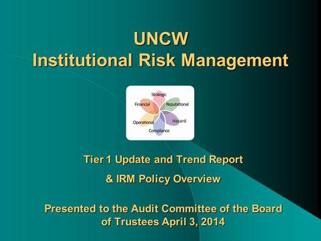 UNCW Institutional Risk Management Tier 1 Update and Trend Report & IRM Policy Overview Presented to the Audit Committee of the Board of Trustees April.