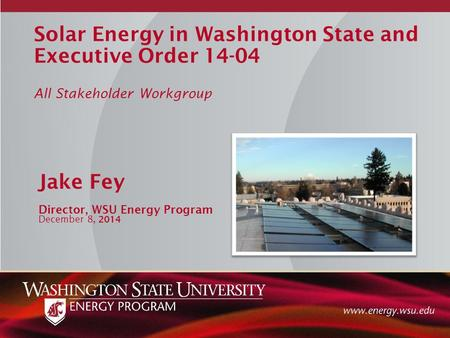 Solar Energy in Washington State and Executive Order 14-04 All Stakeholder Workgroup Jake Fey Director, WSU Energy Program December 8, 2014.