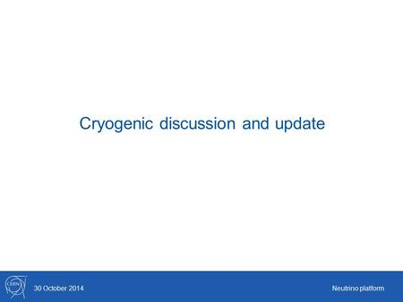 Cryogenic discussion and update 30 October 2014Neutrino platform.