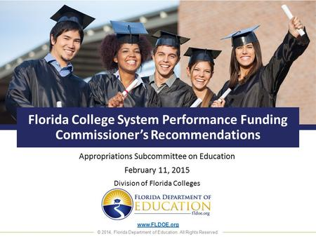 Www.FLDOE.org © 2014, Florida Department of Education. All Rights Reserved. Florida College System Performance Funding Commissioner's Recommendations Appropriations.
