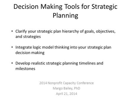 Decision Making Tools for Strategic Planning 2014 Nonprofit Capacity Conference Margo Bailey, PhD April 21, 2014 Clarify your strategic plan hierarchy.