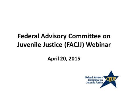Federal Advisory Committee on Juvenile Justice (FACJJ) Webinar April 20, 2015.