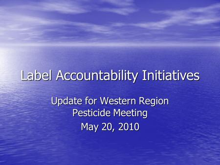 Label Accountability Initiatives Update for Western Region Pesticide Meeting May 20, 2010.