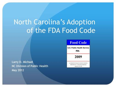 North Carolina's Adoption of the FDA Food Code Larry D. Michael NC Division of Public Health May 2012.