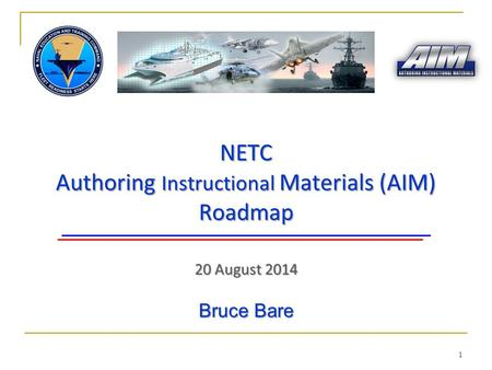 NETC Authoring Instructional Materials (AIM) Roadmap 20 August 2014 1 Bruce Bare.