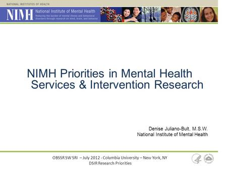 NIMH Priorities in Mental Health Services & Intervention Research Denise Juliano-Bult, M.S.W. National Institute of Mental Health OBSSR SW SRI – July 2012.