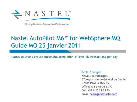 Nastel AutoPilot M6™ for WebSphere MQ Guide MQ 25 janvier 2011 Nastel solutions ensure successful completion of over 1B transactions per day Scott Corrigan.