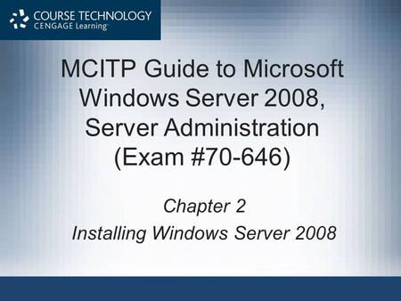 MCITP Guide to Microsoft Windows Server 2008, Server Administration (Exam #70-646) Chapter 2 Installing Windows Server 2008.