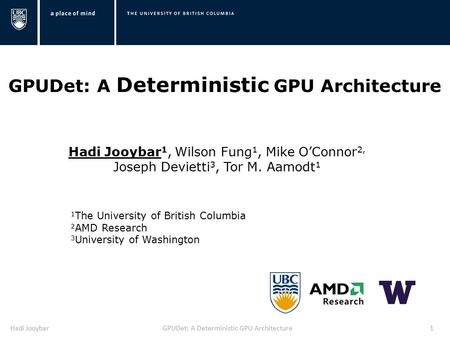 Hadi JooybarGPUDet: A Deterministic GPU Architecture1 Hadi Jooybar 1, Wilson Fung 1, Mike O'Connor 2, Joseph Devietti 3, Tor M. Aamodt 1 1 The University.